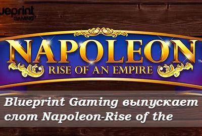 Blueprint Gaming выпускает слот Napoleon-Rise of the Empire